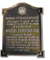 Michigan Centennial Business :: This plaque is issued by The Historical Society of Michigan in recognition of Rogers Printing, Inc.  Founded in 1888 for more than 100 years of continuous operation in service to the people of Michigan and for contribution to the economic growth and vitality of our state.